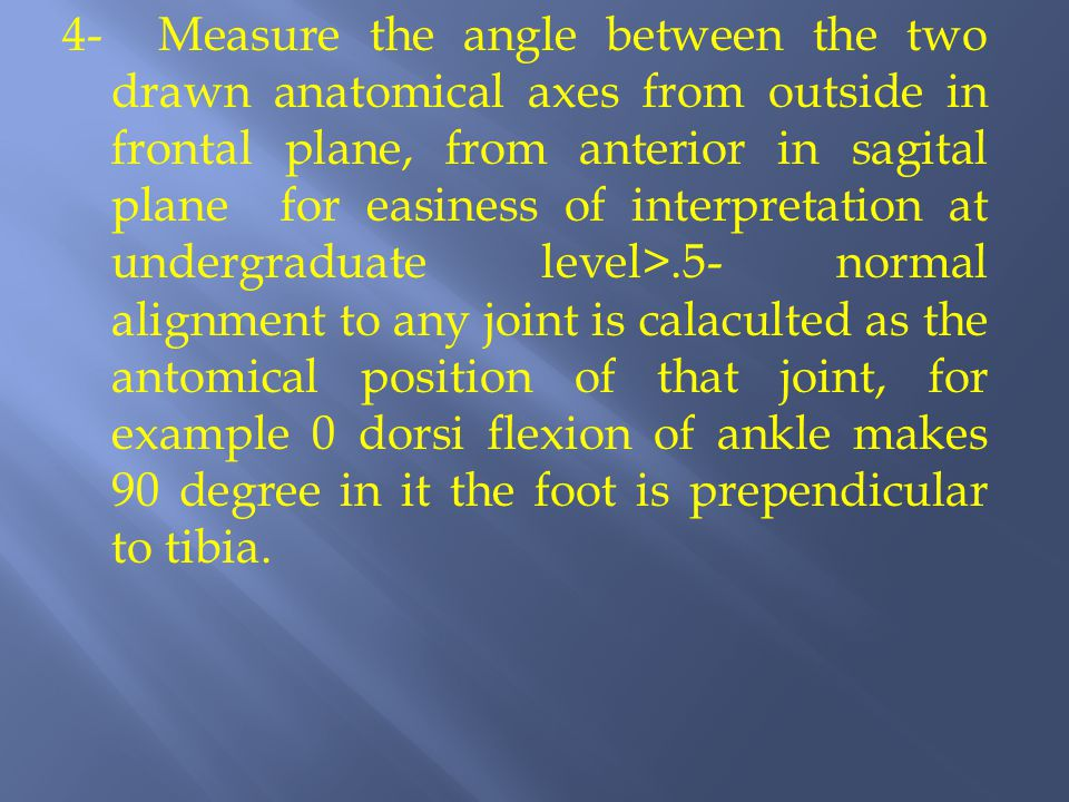 4- Measure the angle between the two drawn anatomical axes from outside in frontal plane, from anterior in sagital plane for easiness of interpretation at undergraduate level>.5- normal alignment to any joint is calaculted as the antomical position of that joint, for example 0 dorsi flexion of ankle makes 90 degree in it the foot is prependicular to tibia.