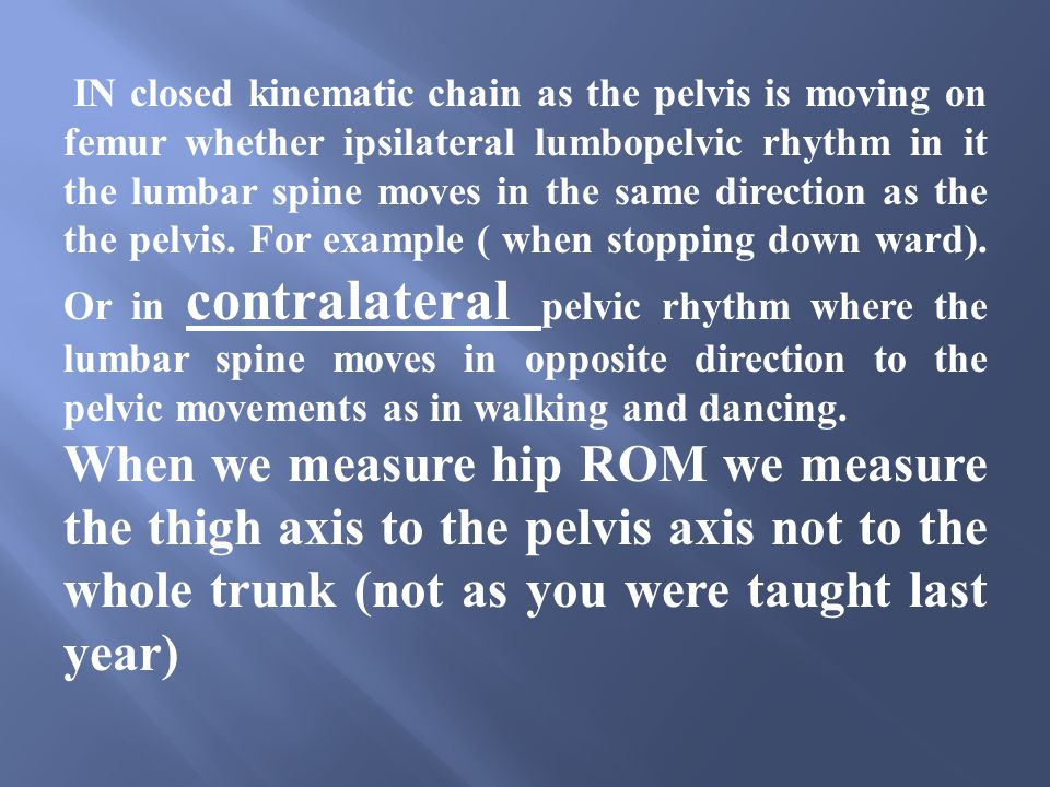 IN closed kinematic chain as the pelvis is moving on femur whether ipsilateral lumbopelvic rhythm in it the lumbar spine moves in the same direction as the the pelvis. For example ( when stopping down ward). Or in contralateral pelvic rhythm where the lumbar spine moves in opposite direction to the pelvic movements as in walking and dancing.