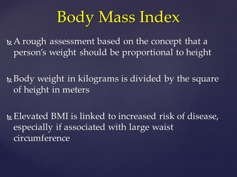 Body Mass Index A rough assessment based on the concept that a person's weight should be proportional to height.