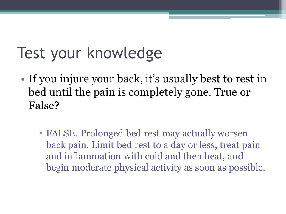 Test your knowledge If you injure your back, it's usually best to rest in bed until the pain is completely gone. True or False