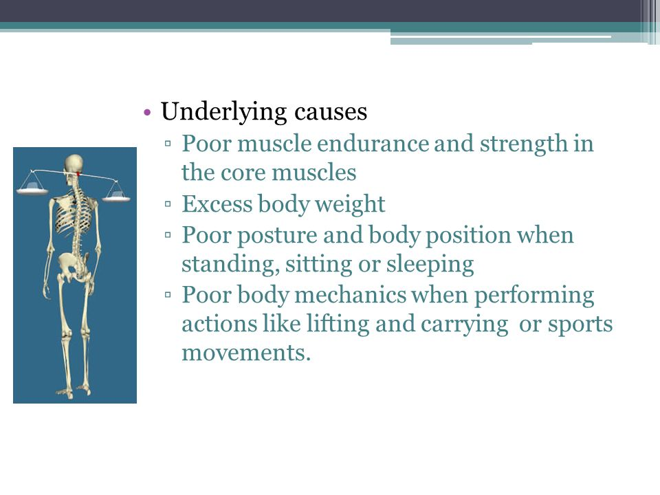 Underlying causes Poor muscle endurance and strength in the core muscles. Excess body weight.