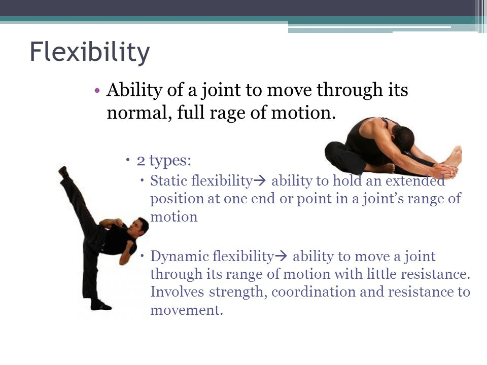 Flexibility Ability of a joint to move through its normal, full rage of motion. 2 types:
