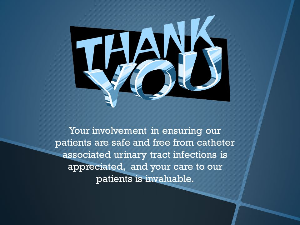 Your involvement in ensuring our patients are safe and free from catheter associated urinary tract infections is appreciated, and your care to our patients is invaluable.
