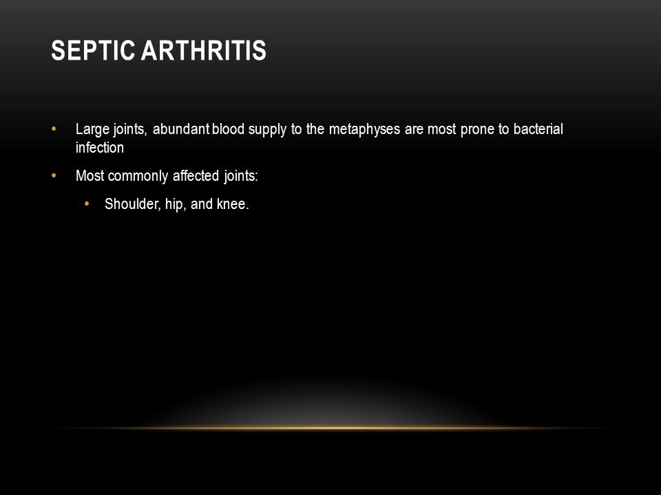 Septic Arthritis Large joints, abundant blood supply to the metaphyses are most prone to bacterial infection.