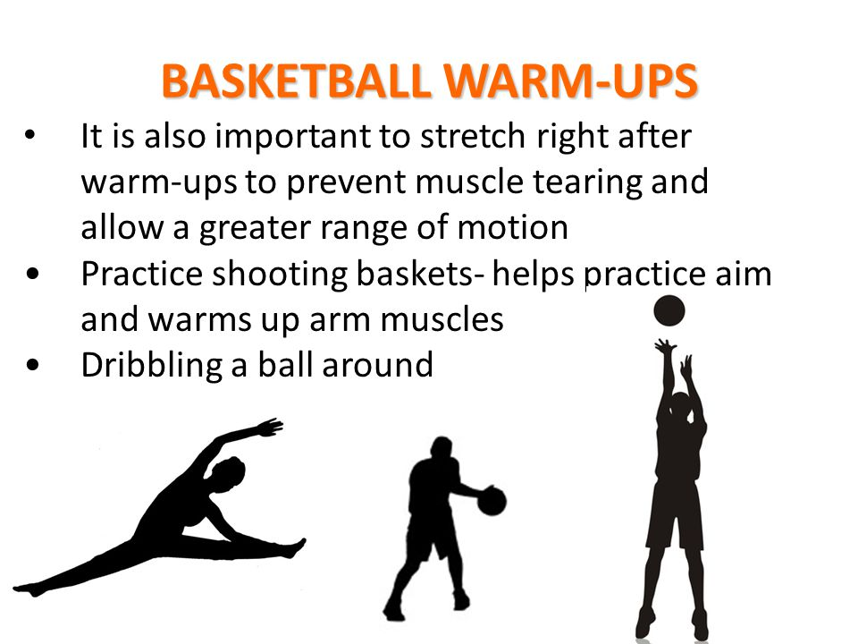 BASKETBALL WARM-UPS It is also important to stretch right after warm-ups to prevent muscle tearing and allow a greater range of motion.