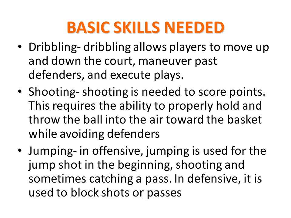 BASIC SKILLS NEEDED Dribbling- dribbling allows players to move up and down the court, maneuver past defenders, and execute plays.