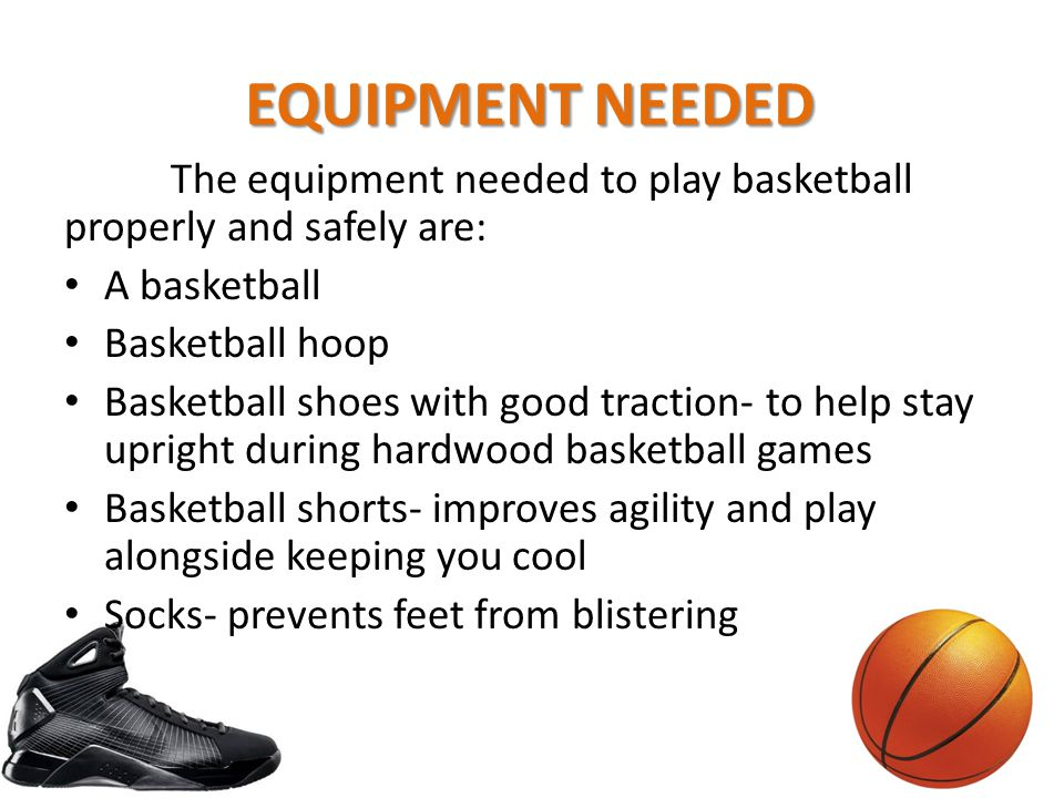 EQUIPMENT NEEDED The equipment needed to play basketball properly and safely are: A basketball. Basketball hoop.
