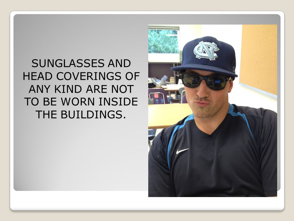 SUNGLASSES AND HEAD COVERINGS OF ANY KIND ARE NOT TO BE WORN INSIDE THE BUILDINGS.