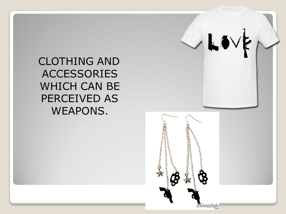 CLOTHING AND ACCESSORIES WHICH CAN BE PERCEIVED AS WEAPONS.