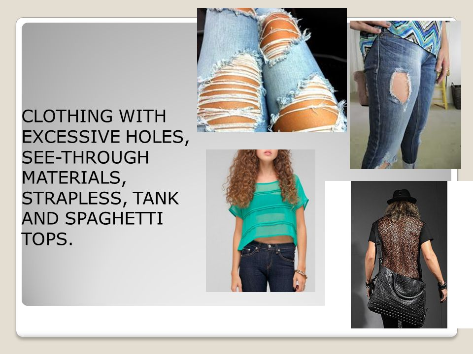 CLOTHING WITH EXCESSIVE HOLES, SEE-THROUGH MATERIALS, STRAPLESS, TANK AND SPAGHETTI TOPS.