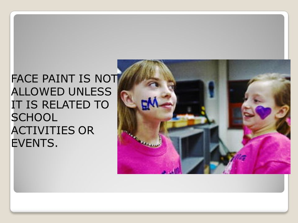 FACE PAINT IS NOT ALLOWED UNLESS IT IS RELATED TO SCHOOL ACTIVITIES OR EVENTS.