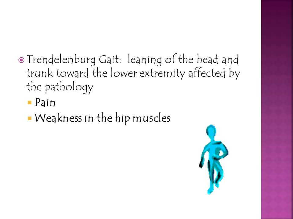 Trendelenburg Gait: leaning of the head and trunk toward the lower extremity affected by the pathology