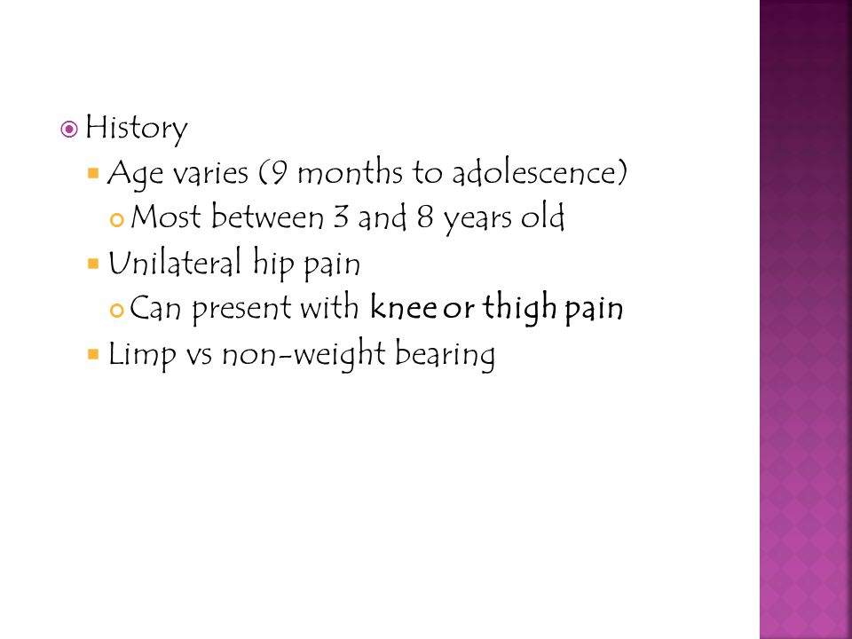 History Age varies (9 months to adolescence) Most between 3 and 8 years old. Unilateral hip pain.