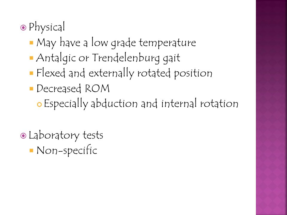 Physical May have a low grade temperature. Antalgic or Trendelenburg gait. Flexed and externally rotated position.