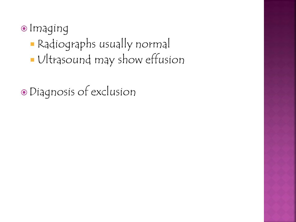 Imaging Radiographs usually normal Ultrasound may show effusion Diagnosis of exclusion