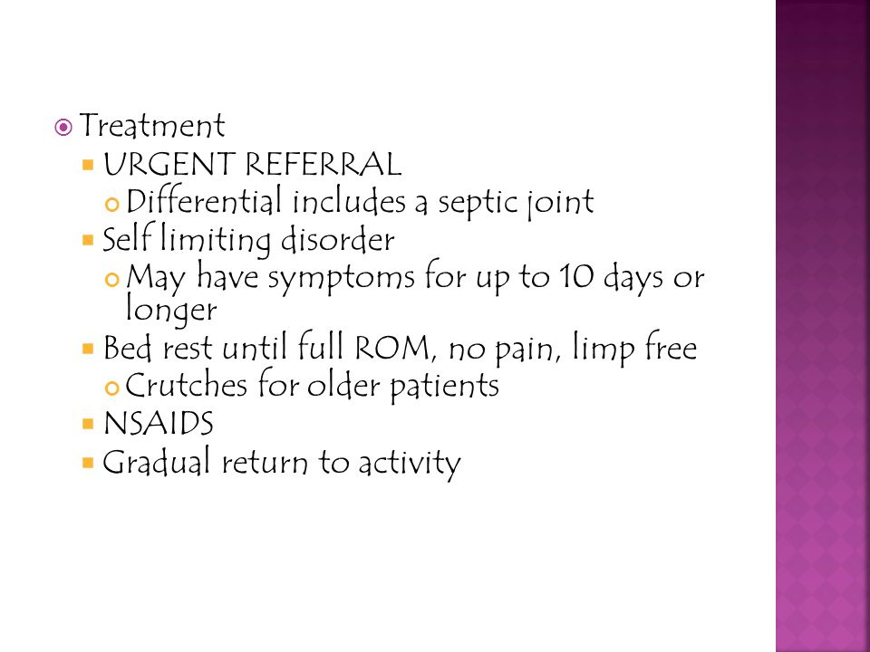 Treatment urgent referral. Differential includes a septic joint. Self limiting disorder. May have symptoms for up to 10 days or longer.