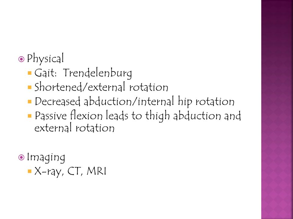 Physical Gait: Trendelenburg. Shortened/external rotation. Decreased abduction/internal hip rotation.