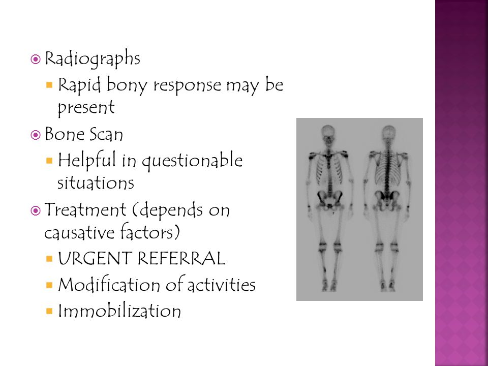 Radiographs Rapid bony response may be present. Bone Scan. Helpful in questionable situations. Treatment (depends on causative factors)