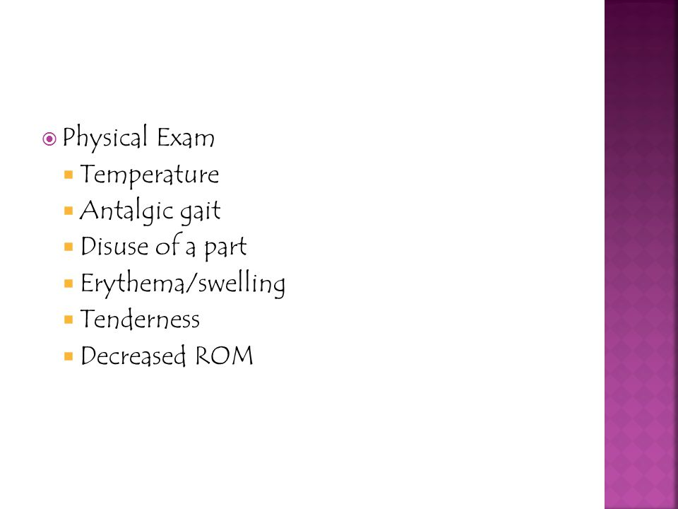 Physical Exam Temperature Antalgic gait Disuse of a part Erythema/swelling Tenderness Decreased ROM