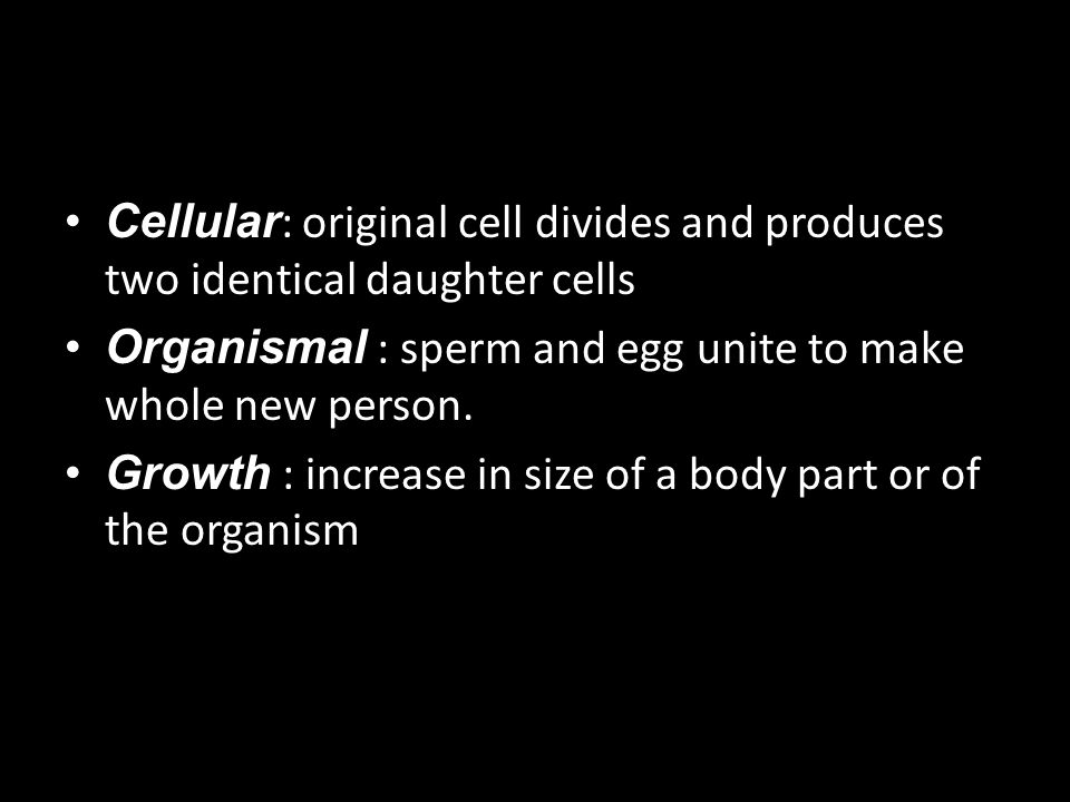 Cellular: original cell divides and produces two identical daughter cells
