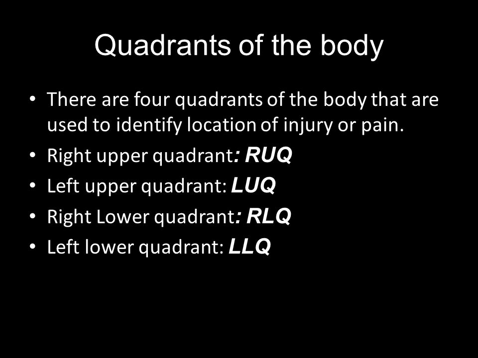 Quadrants of the body There are four quadrants of the body that are used to identify location of injury or pain.