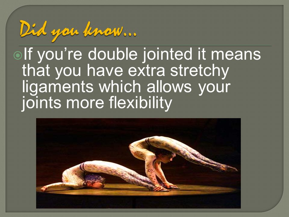 Did you know… If you're double jointed it means that you have extra stretchy ligaments which allows your joints more flexibility.