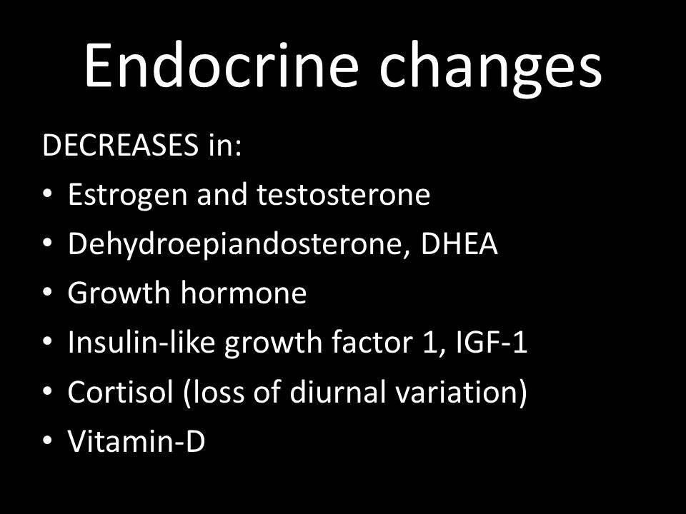 Endocrine changes DECREASES in: Estrogen and testosterone