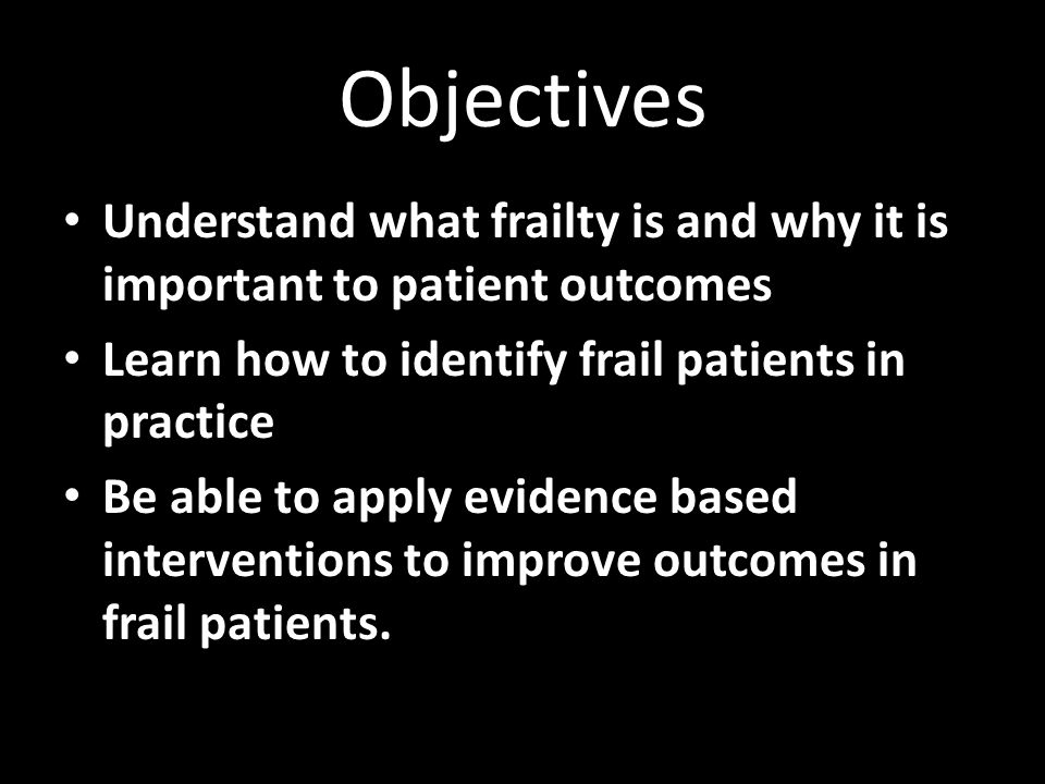 Objectives Understand what frailty is and why it is important to patient outcomes. Learn how to identify frail patients in practice.