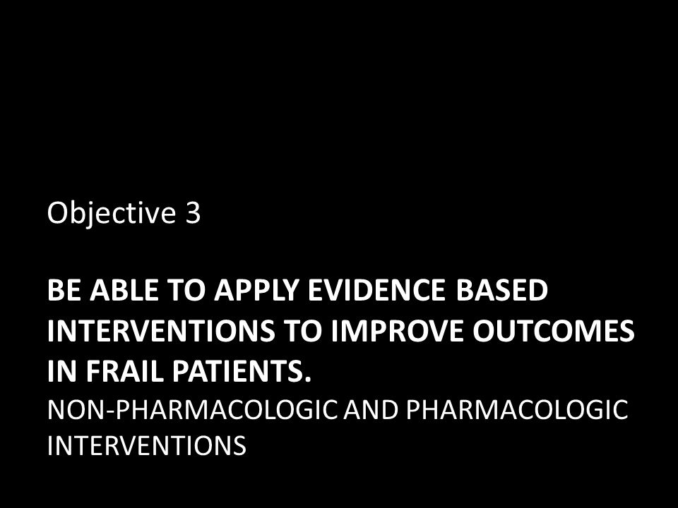 Objective 3 Be able to apply evidence based interventions to improve outcomes in frail patients.