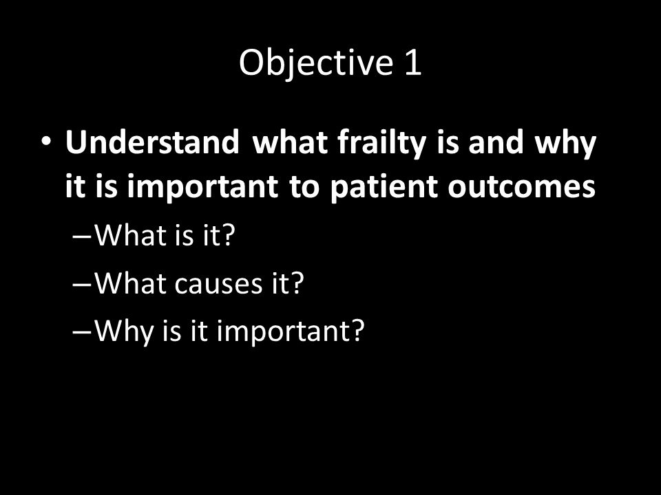 Objective 1 Understand what frailty is and why it is important to patient outcomes. What is it What causes it