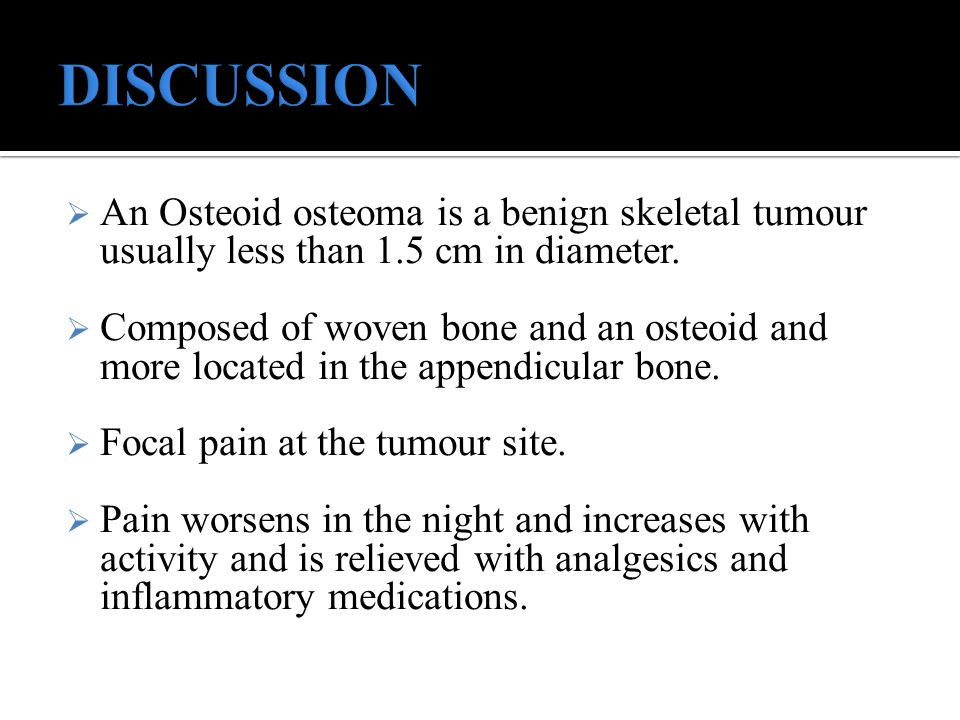 DISCUSSION An Osteoid osteoma is a benign skeletal tumour usually less than 1.5 cm in diameter.