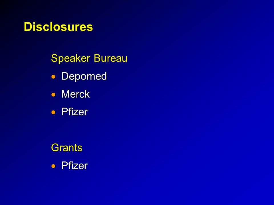 Disclosures Speaker Bureau Depomed Merck Pfizer Grants