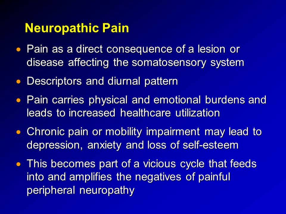 Neuropathic Pain Pain as a direct consequence of a lesion or disease affecting the somatosensory system.
