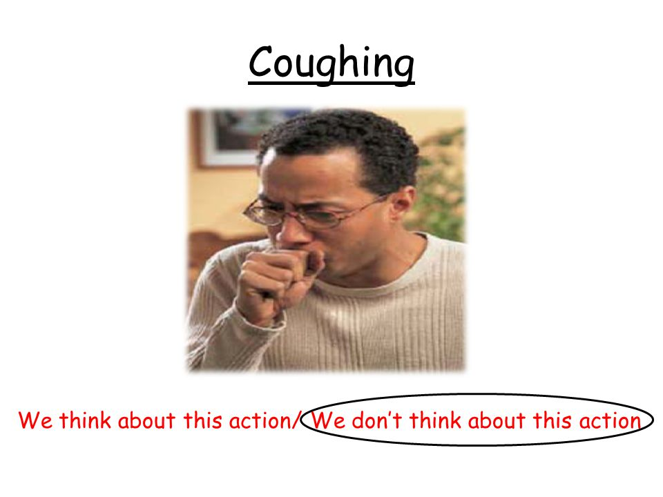 Coughing We think about this action/ We don't think about this action