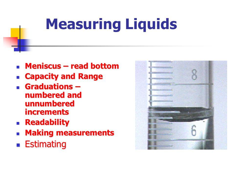 Measuring Liquids Estimating Meniscus – read bottom Capacity and Range
