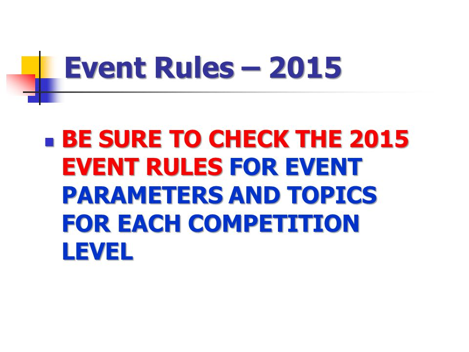 Event Rules – 2015 BE SURE TO CHECK THE 2015 EVENT RULES FOR EVENT PARAMETERS AND TOPICS FOR EACH COMPETITION LEVEL.