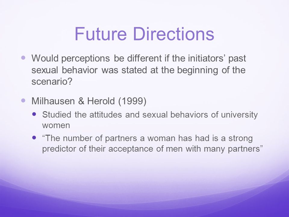 Future Directions Would perceptions be different if the initiators' past sexual behavior was stated at the beginning of the scenario