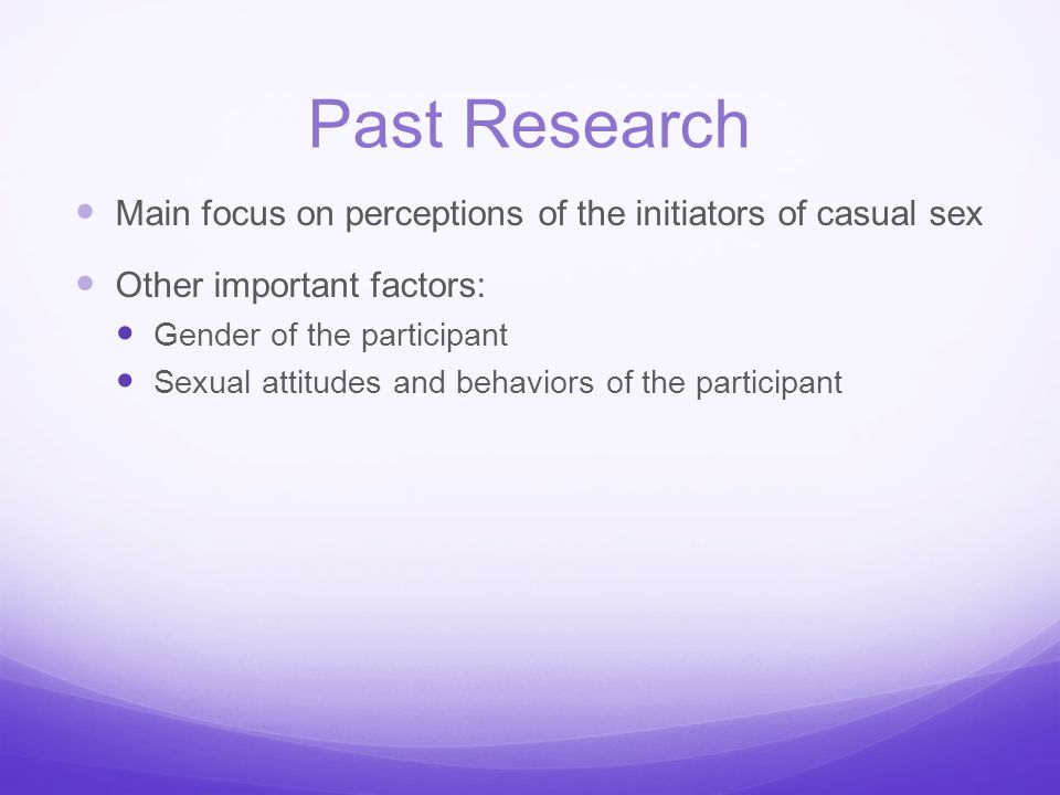 Past Research Main focus on perceptions of the initiators of casual sex. Other important factors: Gender of the participant.