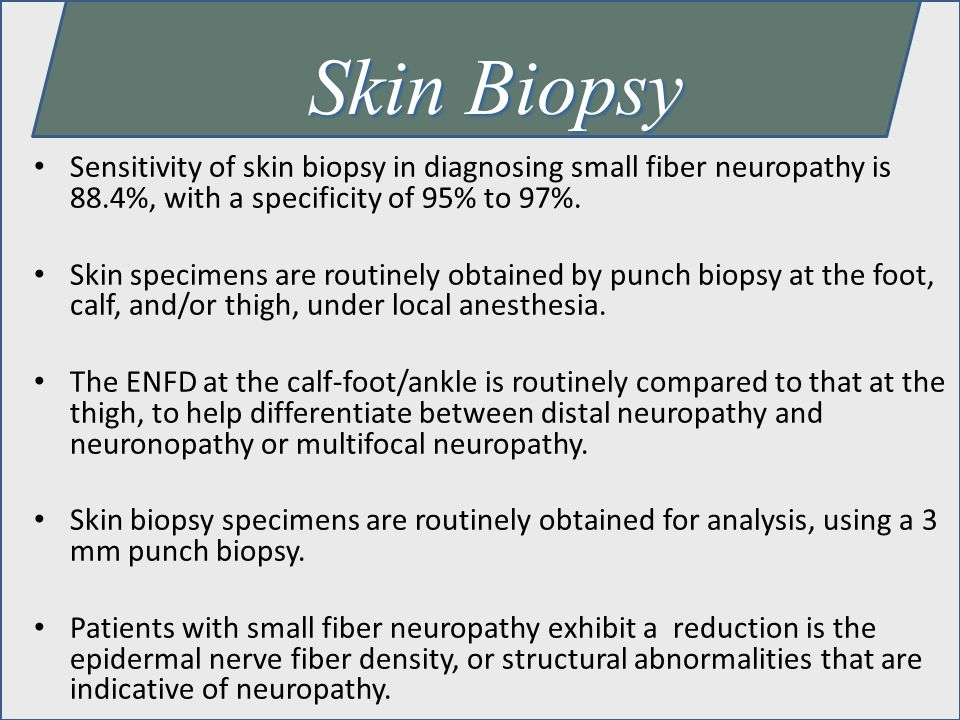 Skin Biopsy Sensitivity of skin biopsy in diagnosing small fiber neuropathy is 88.4%, with a specificity of 95% to 97%.