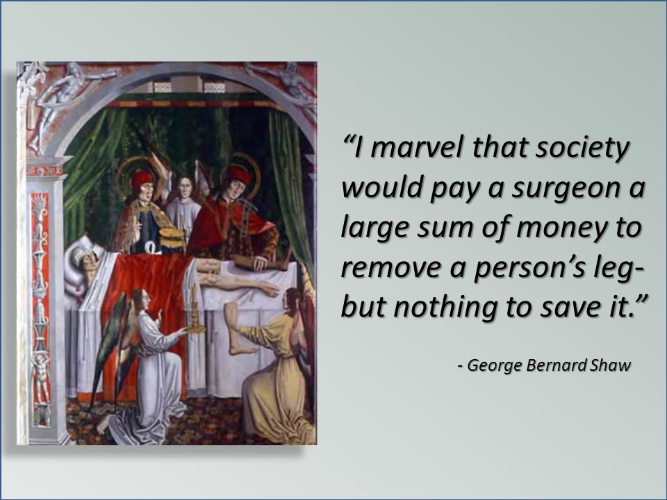 I marvel that society would pay a surgeon a large sum of money to remove a person's leg- but nothing to save it.