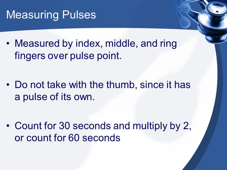 Measuring Pulses Measured by index, middle, and ring fingers over pulse point. Do not take with the thumb, since it has a pulse of its own.
