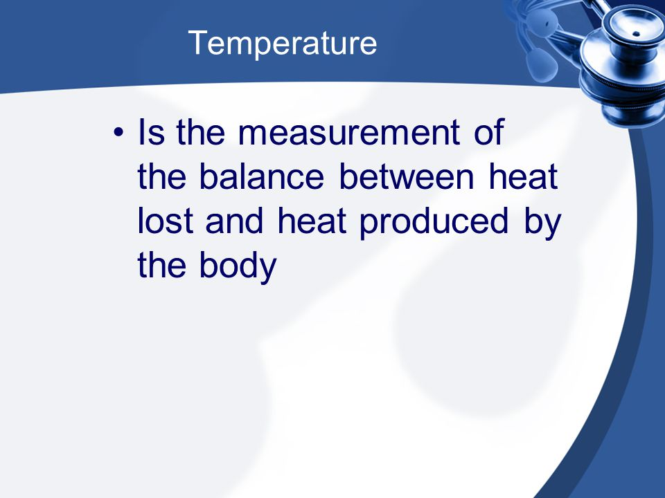 Temperature Is the measurement of the balance between heat lost and heat produced by the body