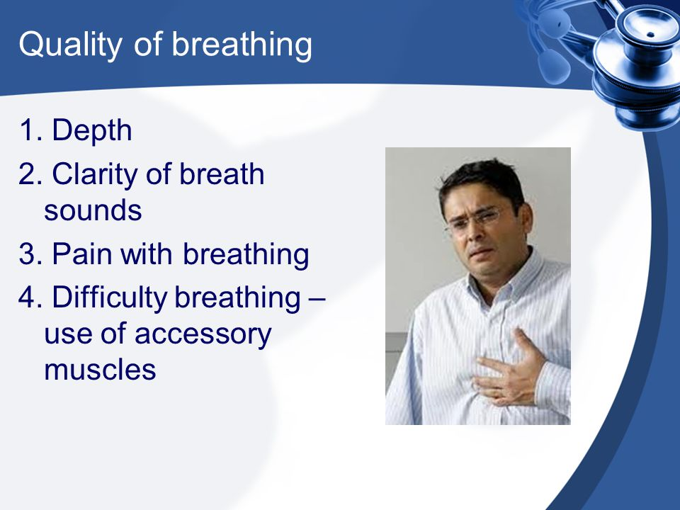 Quality of breathing 1. Depth 2. Clarity of breath sounds