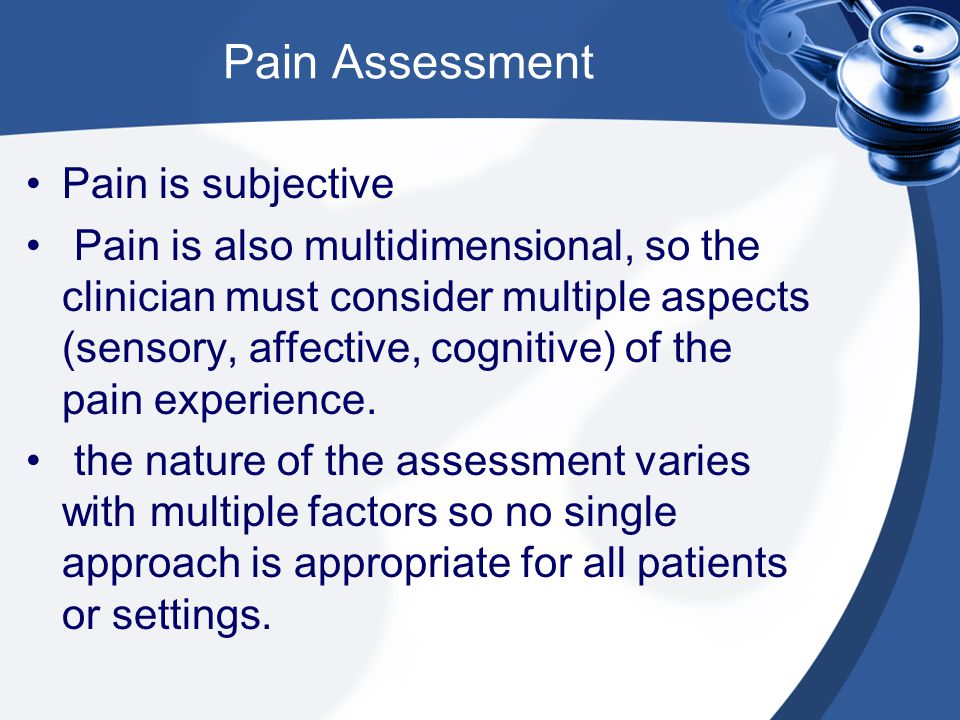 Pain Assessment Pain is subjective