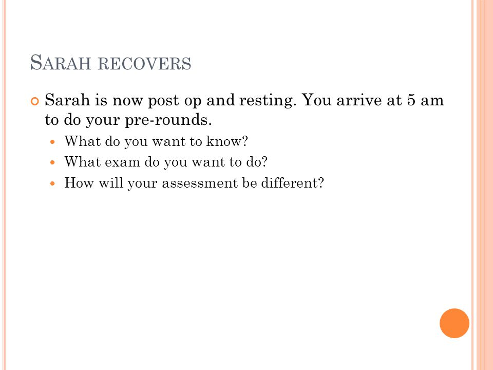 Sarah recovers Sarah is now post op and resting. You arrive at 5 am to do your pre-rounds. What do you want to know