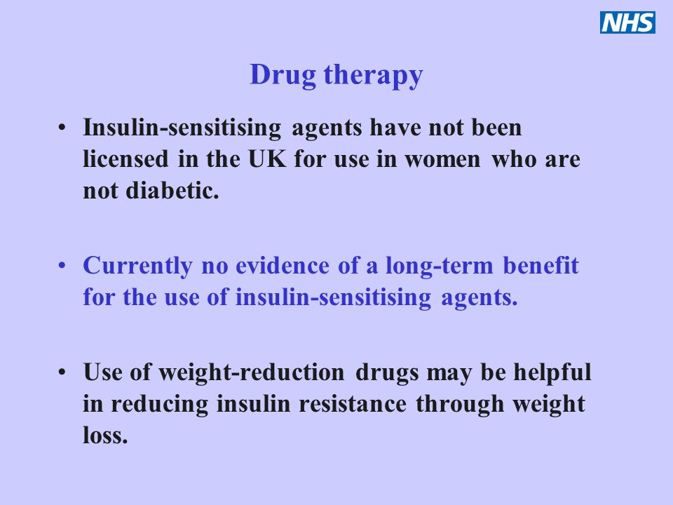 Drug therapy Insulin-sensitising agents have not been licensed in the UK for use in women who are not diabetic.