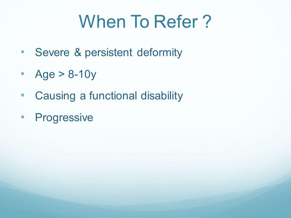 When To Refer Severe & persistent deformity Age > 8-10y