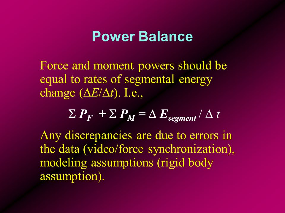 Power Balance Force and moment powers should be equal to rates of segmental energy change (DE/Dt). I.e.,