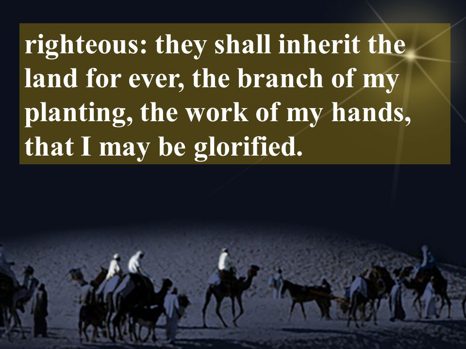 righteous: they shall inherit the land for ever, the branch of my planting, the work of my hands, that I may be glorified.