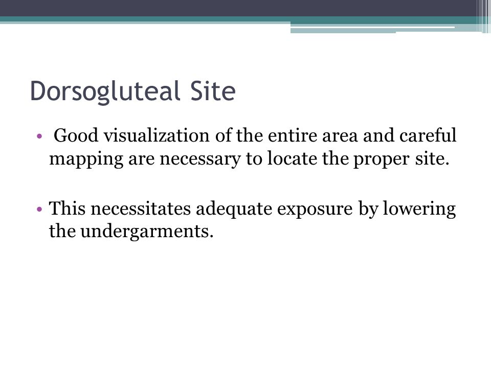 Dorsogluteal Site Good visualization of the entire area and careful mapping are necessary to locate the proper site.